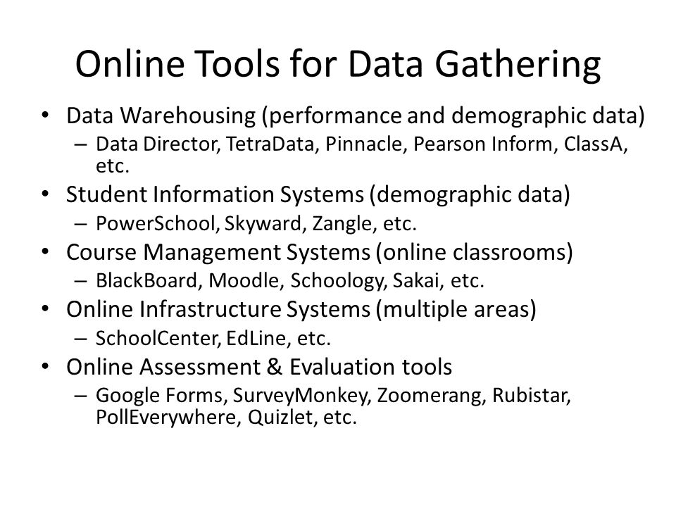 Online Tools for Data Gathering Data Warehousing (performance and demographic data) – Data Director, TetraData, Pinnacle, Pearson Inform, ClassA, etc.