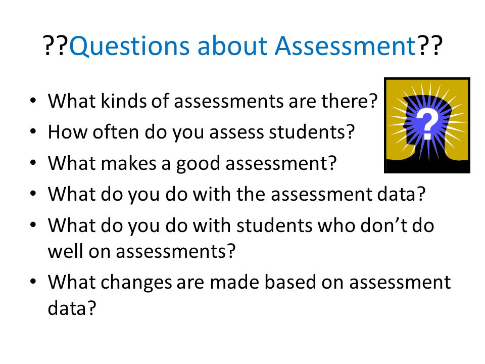 Questions about Assessment . What kinds of assessments are there.