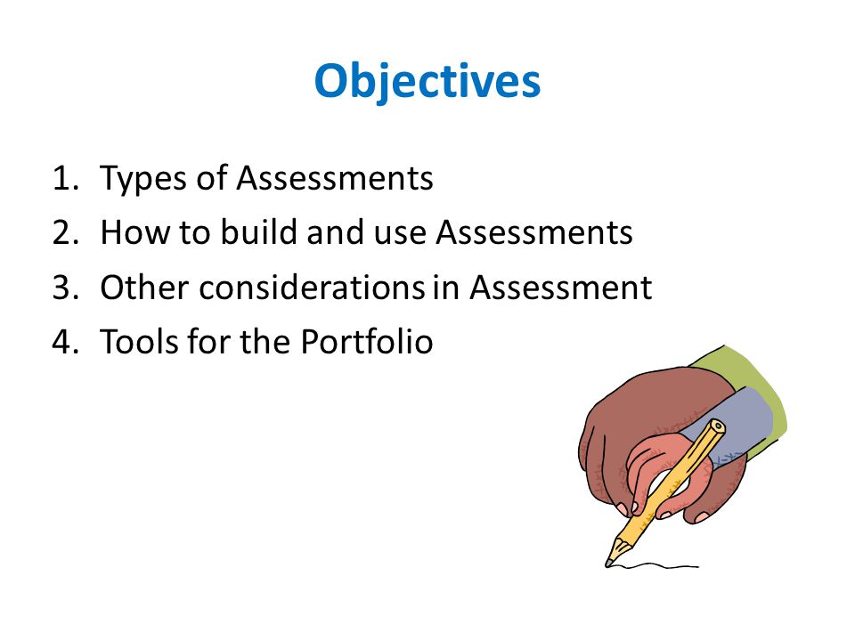 Objectives 1.Types of Assessments 2.How to build and use Assessments 3.Other considerations in Assessment 4.Tools for the Portfolio