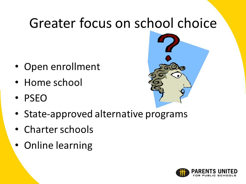 Greater focus on school choice Open enrollment Home school PSEO State-approved alternative programs Charter schools Online learning