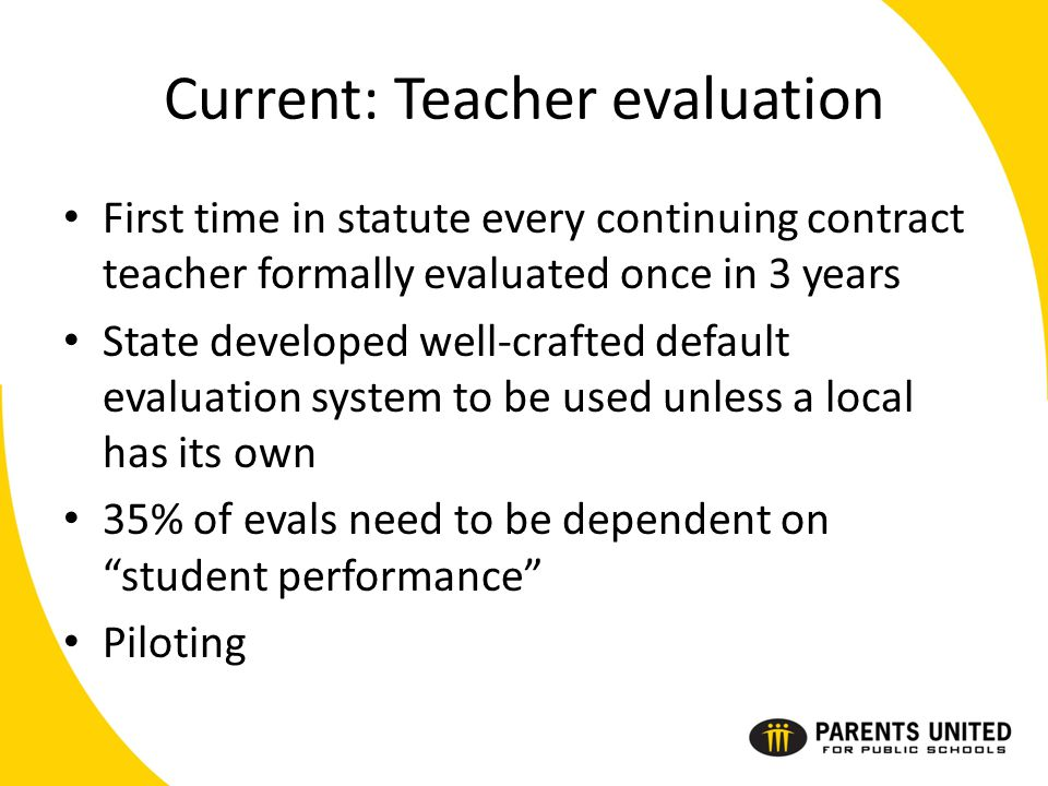 Current: Teacher evaluation First time in statute every continuing contract teacher formally evaluated once in 3 years State developed well-crafted default evaluation system to be used unless a local has its own 35% of evals need to be dependent on student performance Piloting