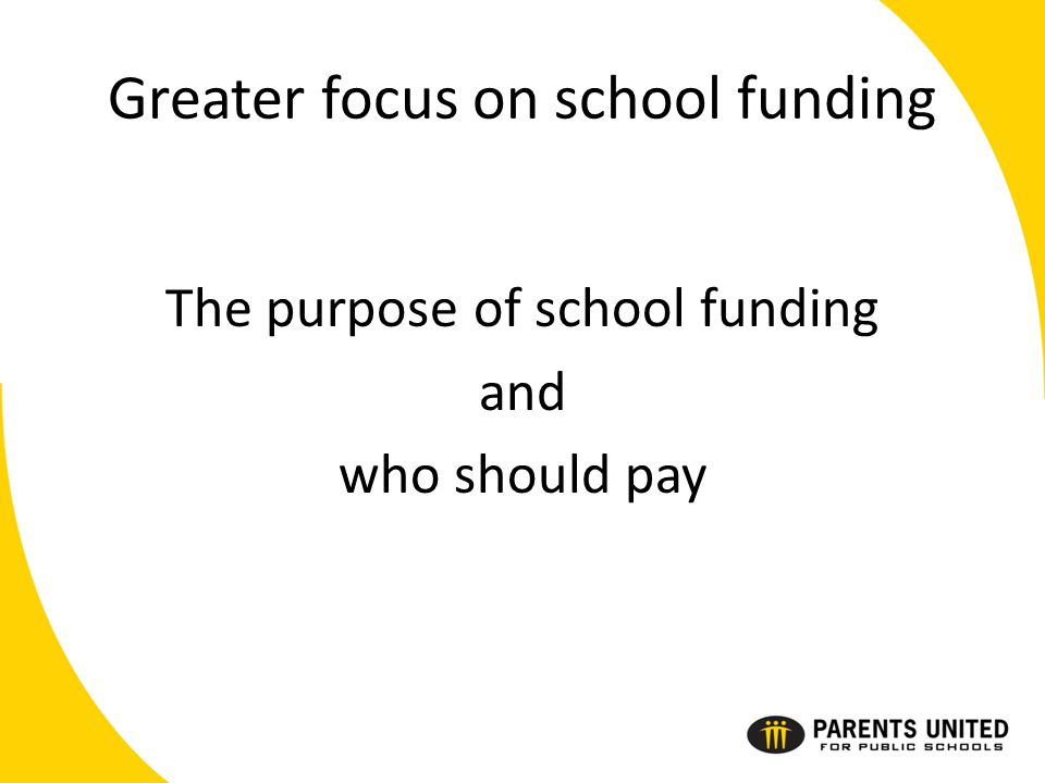 Greater focus on school funding The purpose of school funding and who should pay