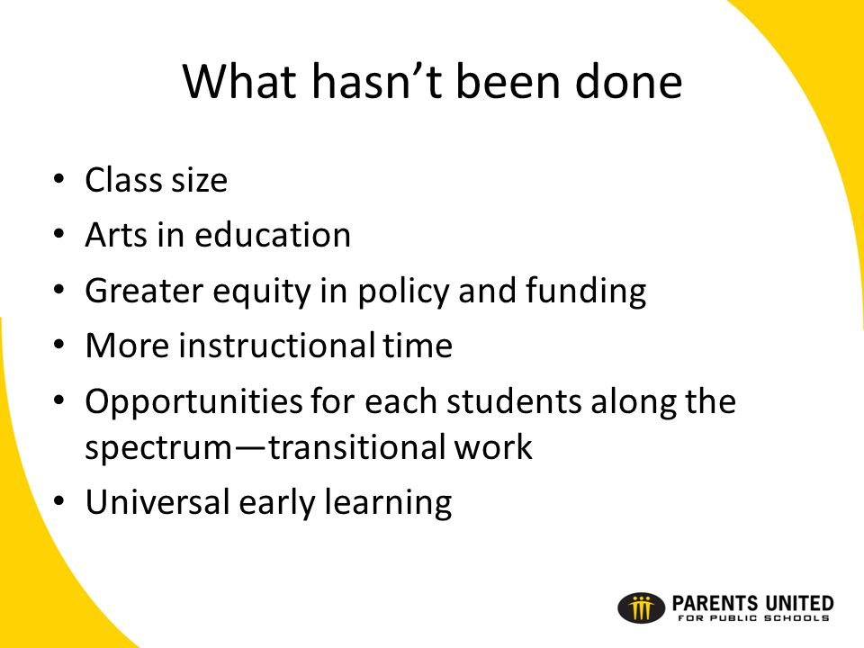 What hasn't been done Class size Arts in education Greater equity in policy and funding More instructional time Opportunities for each students along the spectrum—transitional work Universal early learning
