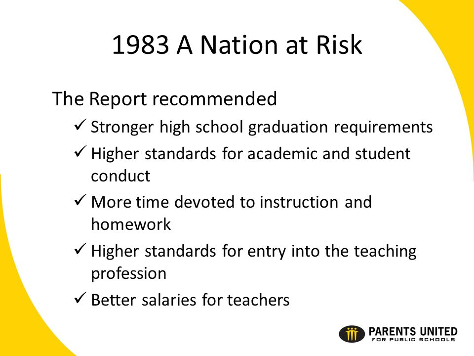 1983 A Nation at Risk The Report recommended Stronger high school graduation requirements Higher standards for academic and student conduct More time devoted to instruction and homework Higher standards for entry into the teaching profession Better salaries for teachers