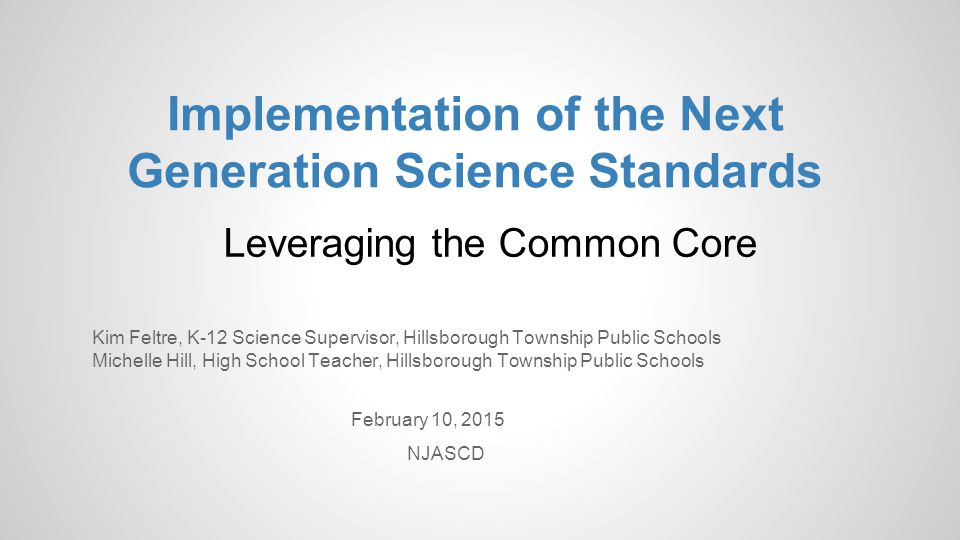 Implementation of the Next Generation Science Standards Leveraging the Common Core Kim Feltre, K-12 Science Supervisor, Hillsborough Township Public S