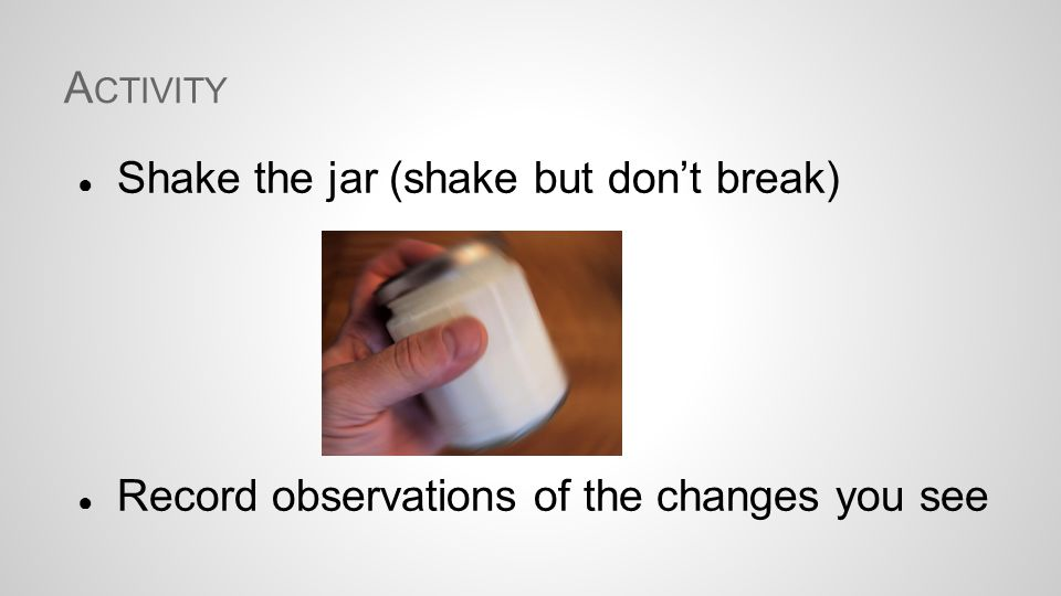A CTIVITY ● Shake the jar (shake but don't break) ● Record observations of the changes you see