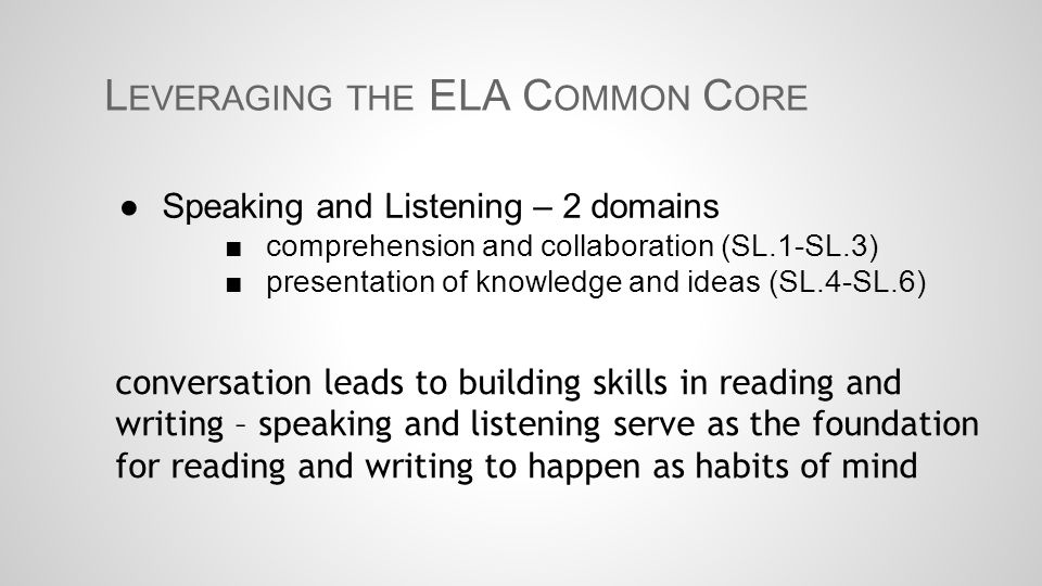 L EVERAGING THE ELA C OMMON C ORE ●Speaking and Listening – 2 domains ■comprehension and collaboration (SL.1-SL.3) ■presentation of knowledge and idea