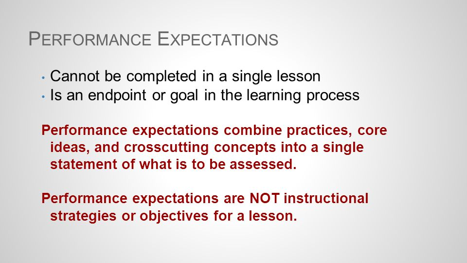 P ERFORMANCE E XPECTATIONS Cannot be completed in a single lesson Is an endpoint or goal in the learning process Performance expectations combine prac