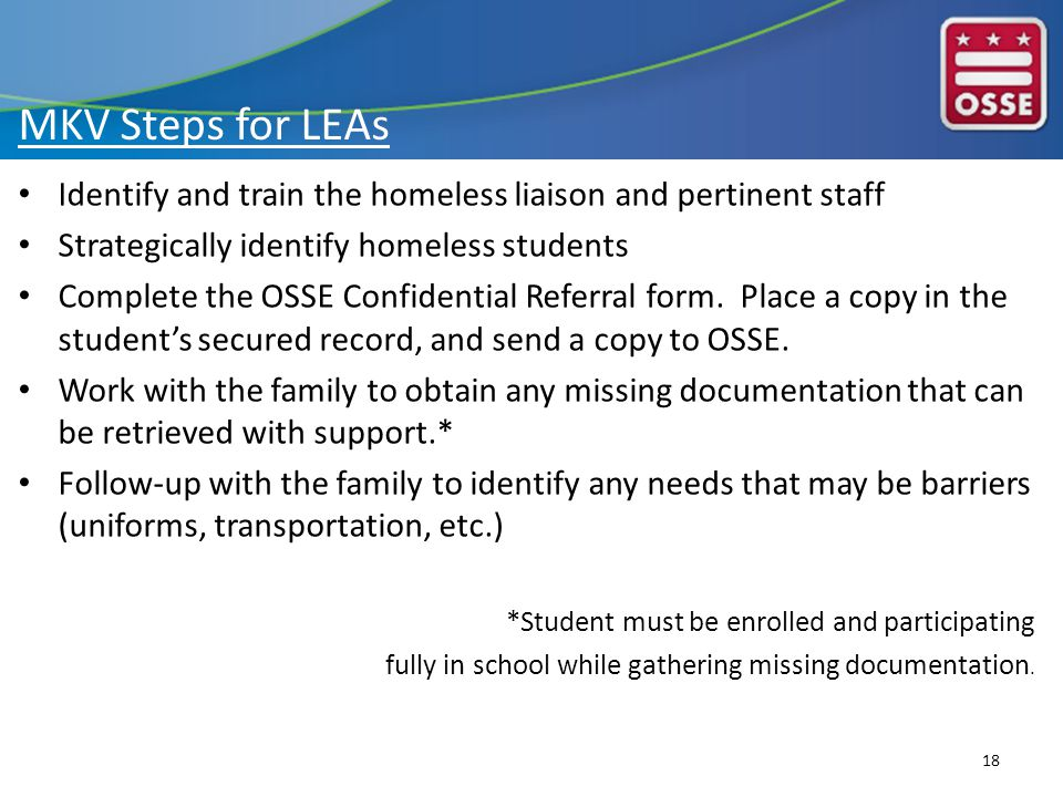 MKV Steps for LEAs Identify and train the homeless liaison and pertinent staff Strategically identify homeless students Complete the OSSE Confidential Referral form.