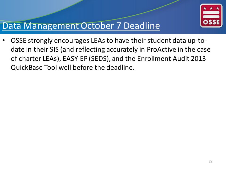 Data Management October 7 Deadline OSSE strongly encourages LEAs to have their student data up-to- date in their SIS (and reflecting accurately in ProActive in the case of charter LEAs), EASYIEP (SEDS), and the Enrollment Audit 2013 QuickBase Tool well before the deadline.