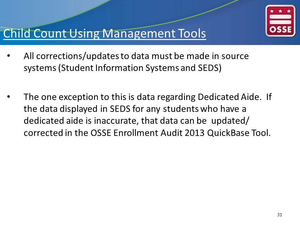 Child Count Using Management Tools All corrections/updates to data must be made in source systems (Student Information Systems and SEDS) The one exception to this is data regarding Dedicated Aide.
