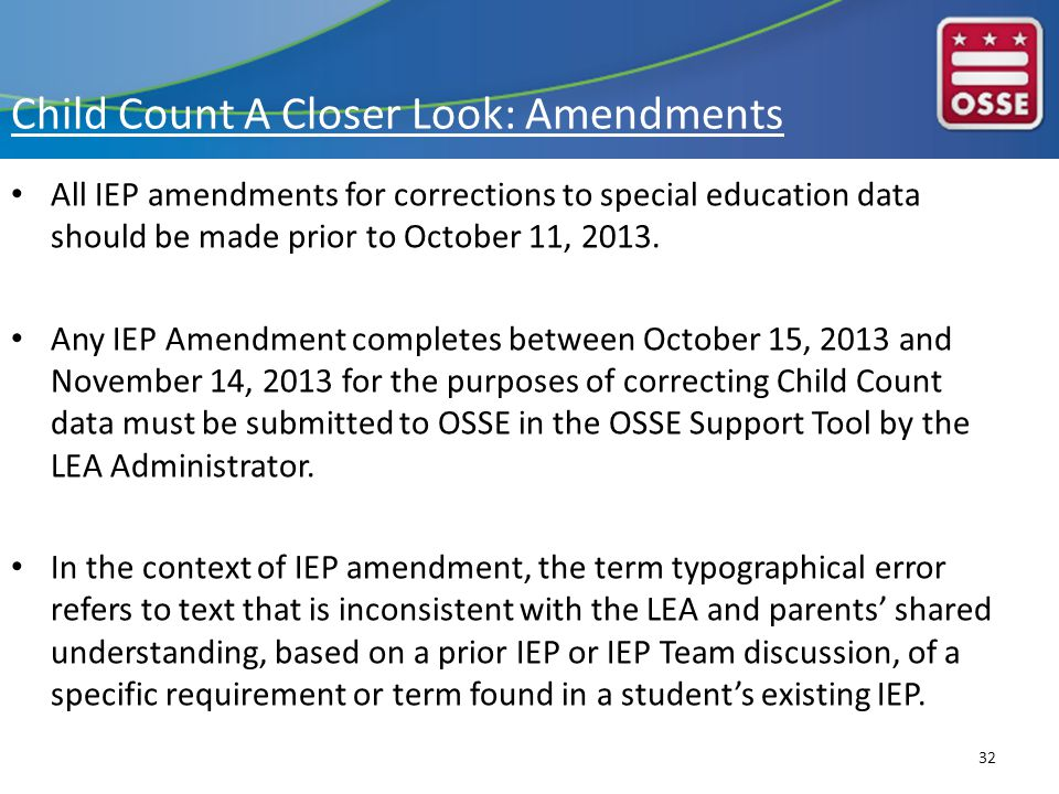 Child Count A Closer Look: Amendments All IEP amendments for corrections to special education data should be made prior to October 11, 2013.