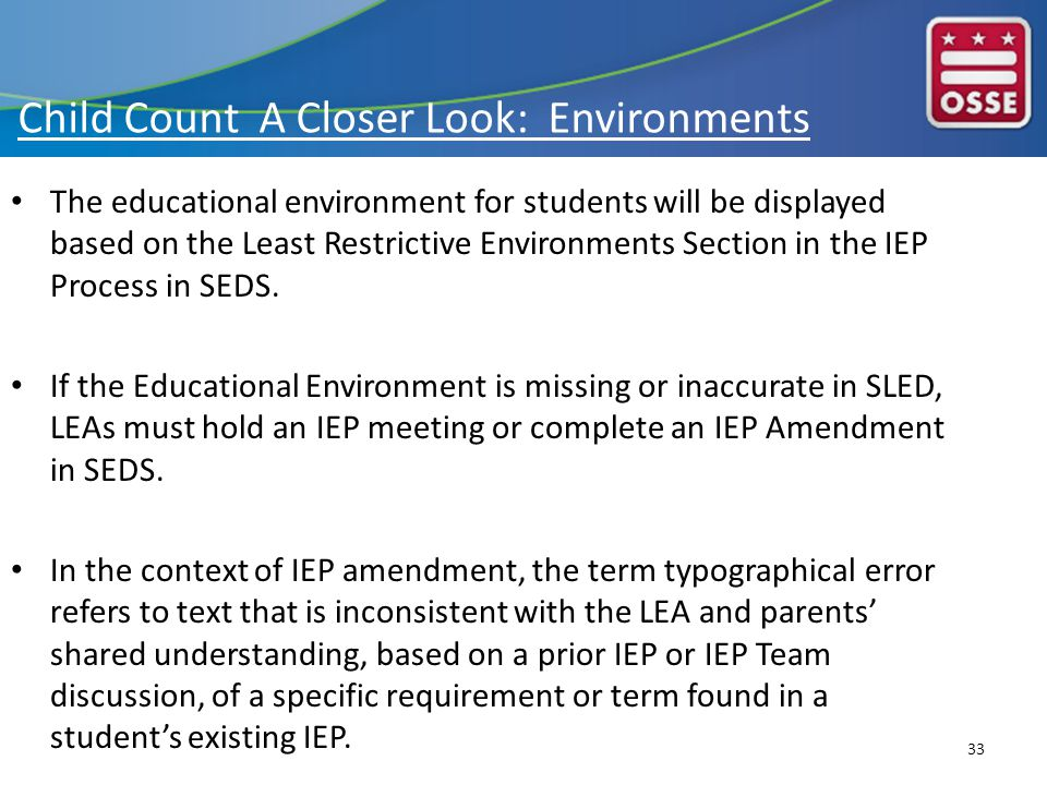 Child Count A Closer Look: Environments The educational environment for students will be displayed based on the Least Restrictive Environments Section in the IEP Process in SEDS.
