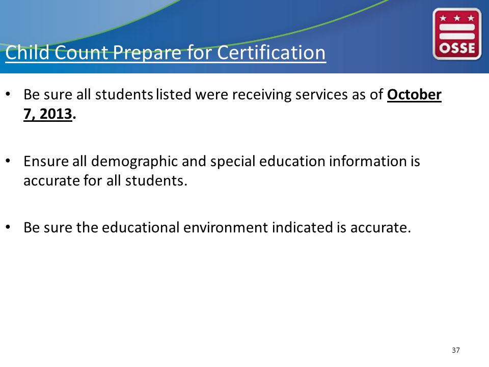 Child Count Prepare for Certification Be sure all students listed were receiving services as of October 7, 2013.