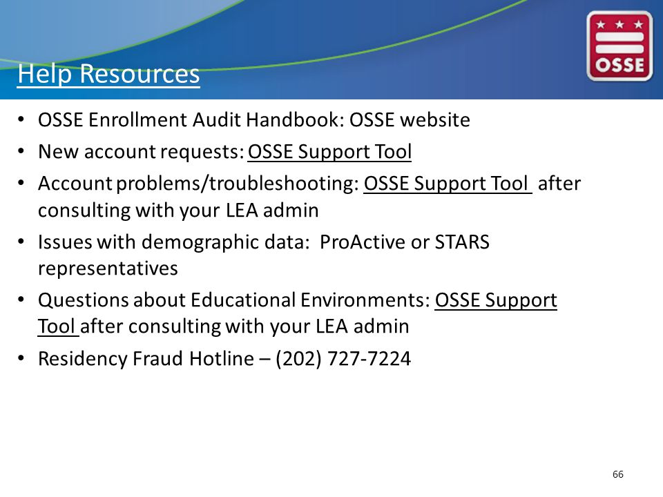 Help Resources OSSE Enrollment Audit Handbook: OSSE website New account requests: OSSE Support Tool Account problems/troubleshooting: OSSE Support Tool after consulting with your LEA admin Issues with demographic data: ProActive or STARS representatives Questions about Educational Environments: OSSE Support Tool after consulting with your LEA admin Residency Fraud Hotline – (202) 727-7224 66