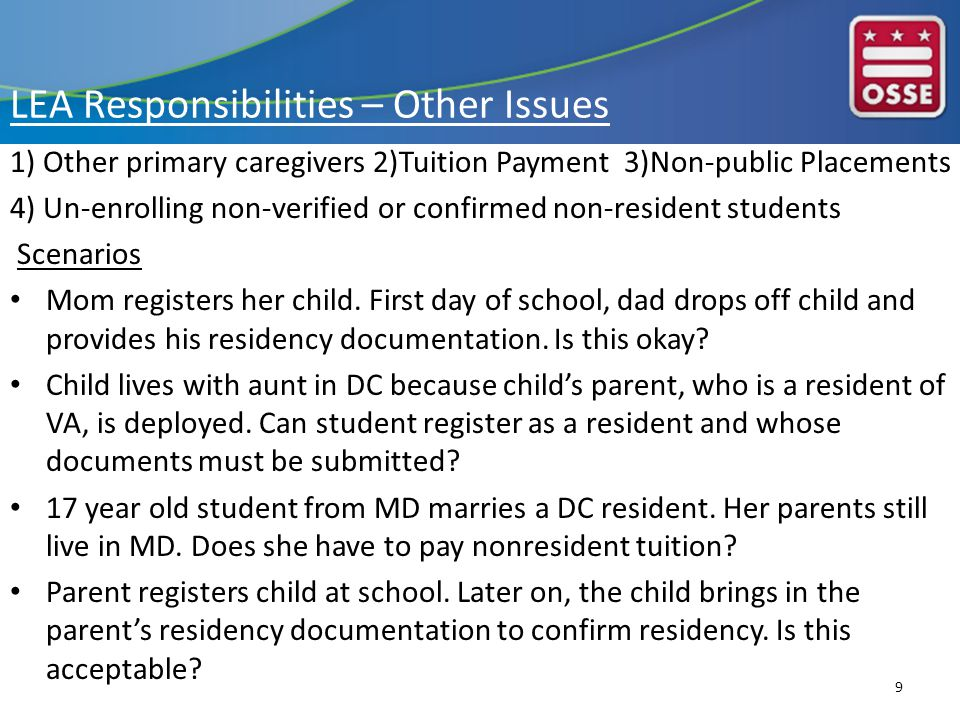 LEA Responsibilities – Other Issues 1) Other primary caregivers 2)Tuition Payment 3)Non-public Placements 4) Un-enrolling non-verified or confirmed non-resident students Scenarios Mom registers her child.