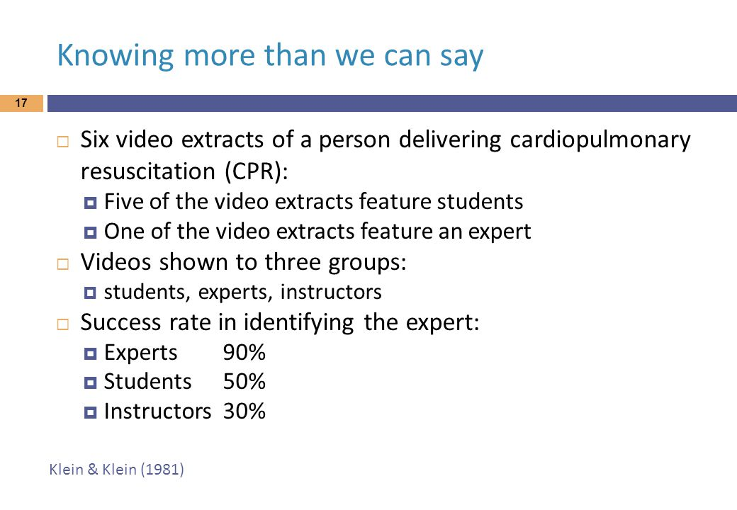 Knowing more than we can say 17  Six video extracts of a person delivering cardiopulmonary resuscitation (CPR):  Five of the video extracts feature students  One of the video extracts feature an expert  Videos shown to three groups:  students, experts, instructors  Success rate in identifying the expert:  Experts90%  Students50%  Instructors30% Klein & Klein (1981)