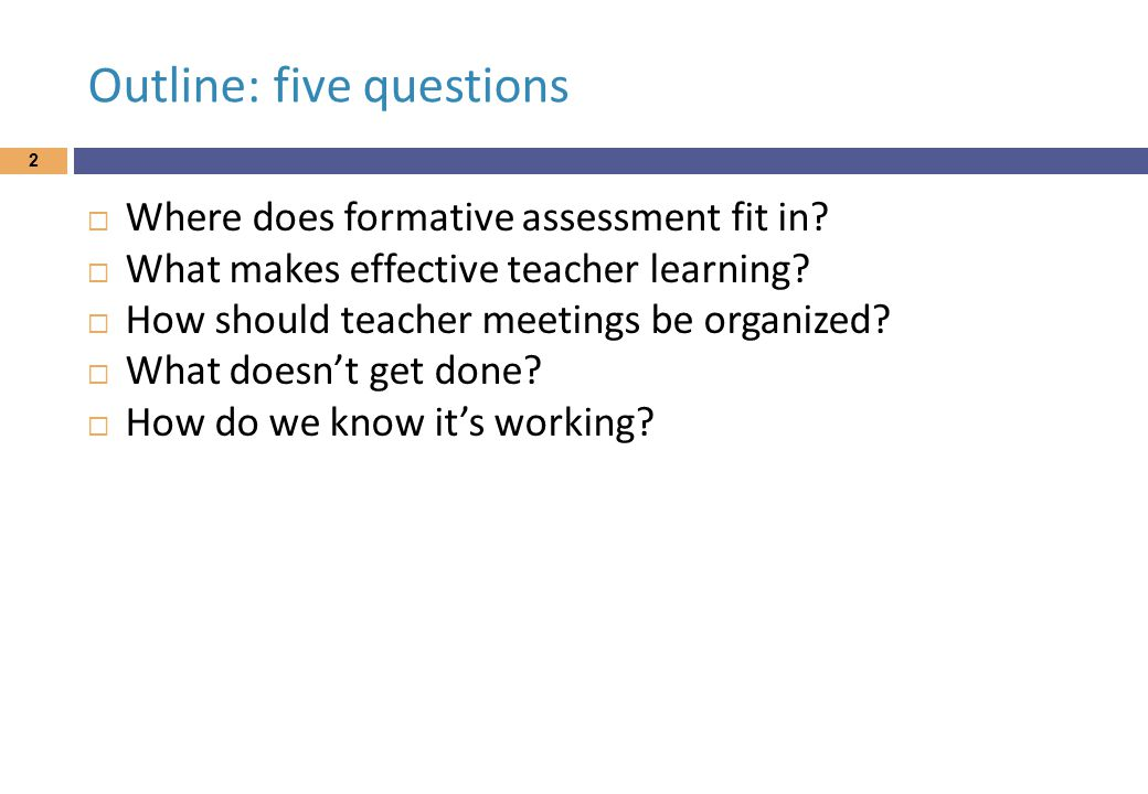 Outline: five questions  Where does formative assessment fit in.