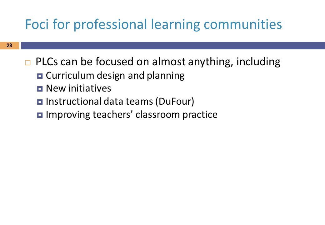 Foci for professional learning communities  PLCs can be focused on almost anything, including  Curriculum design and planning  New initiatives  Instructional data teams (DuFour)  Improving teachers' classroom practice 28