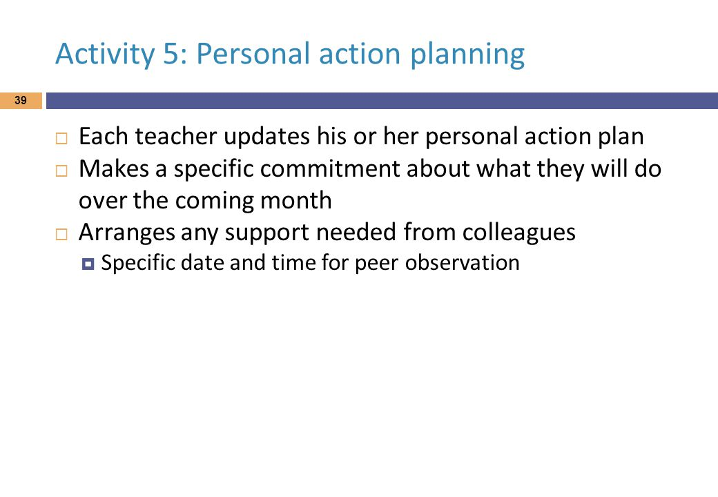 Activity 5: Personal action planning  Each teacher updates his or her personal action plan  Makes a specific commitment about what they will do over the coming month  Arranges any support needed from colleagues  Specific date and time for peer observation 39