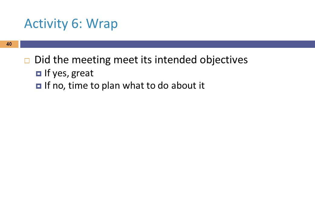Activity 6: Wrap  Did the meeting meet its intended objectives  If yes, great  If no, time to plan what to do about it 40
