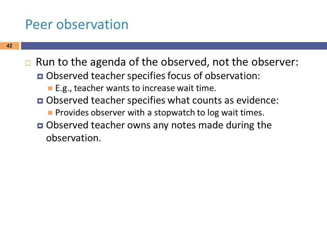Peer observation  Run to the agenda of the observed, not the observer:  Observed teacher specifies focus of observation: E.g., teacher wants to increase wait time.