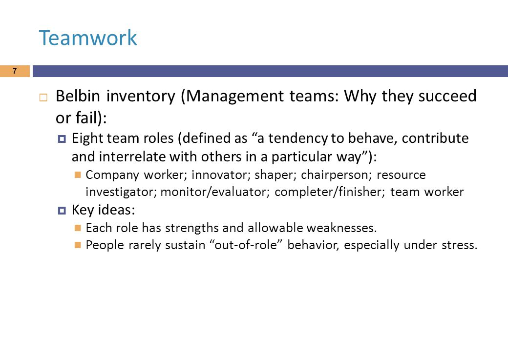 Teamwork 7  Belbin inventory (Management teams: Why they succeed or fail):  Eight team roles (defined as a tendency to behave, contribute and interrelate with others in a particular way ): Company worker; innovator; shaper; chairperson; resource investigator; monitor/evaluator; completer/finisher; team worker  Key ideas: Each role has strengths and allowable weaknesses.