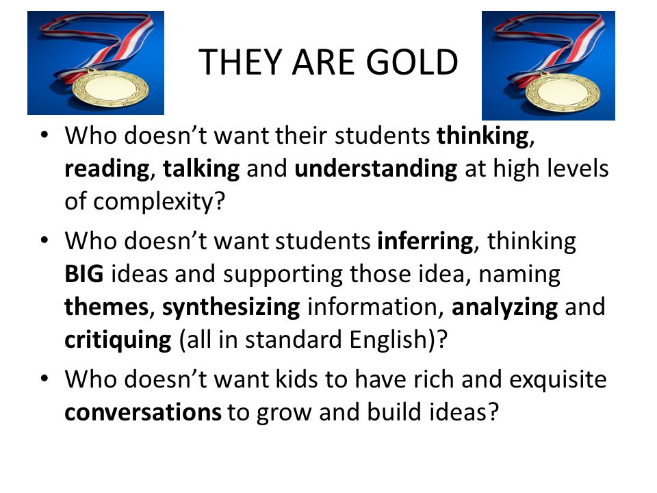 THEY ARE GOLD Who doesn't want their students thinking, reading, talking and understanding at high levels of complexity? Who doesn't want students inf