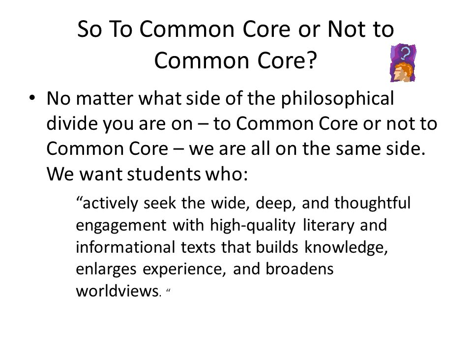 So To Common Core or Not to Common Core? No matter what side of the philosophical divide you are on – to Common Core or not to Common Core – we are al