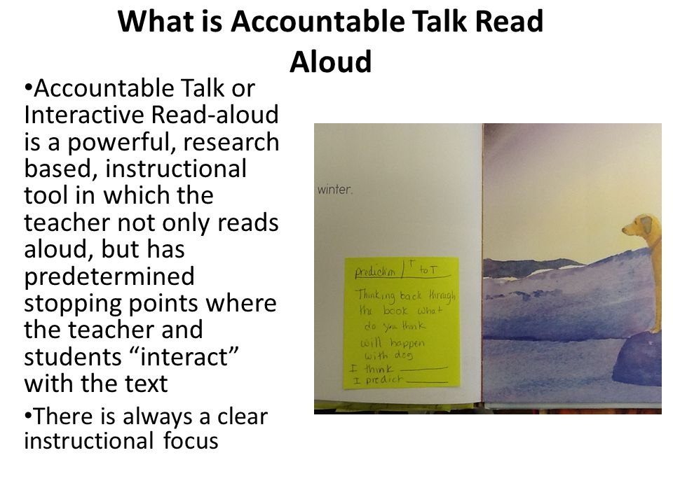 What is Accountable Talk Read Aloud Accountable Talk or Interactive Read-aloud is a powerful, research based, instructional tool in which the teacher