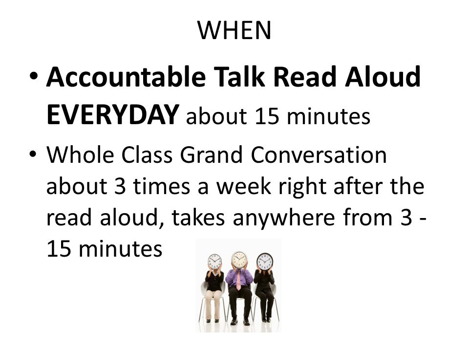 WHEN Accountable Talk Read Aloud EVERYDAY about 15 minutes Whole Class Grand Conversation about 3 times a week right after the read aloud, takes anywh
