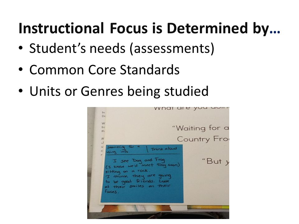 Instructional Focus is Determined by… Student's needs (assessments) Common Core Standards Units or Genres being studied