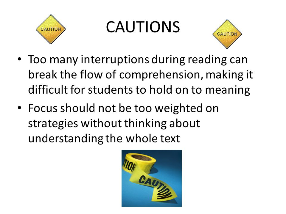 CAUTIONS Too many interruptions during reading can break the flow of comprehension, making it difficult for students to hold on to meaning Focus shoul