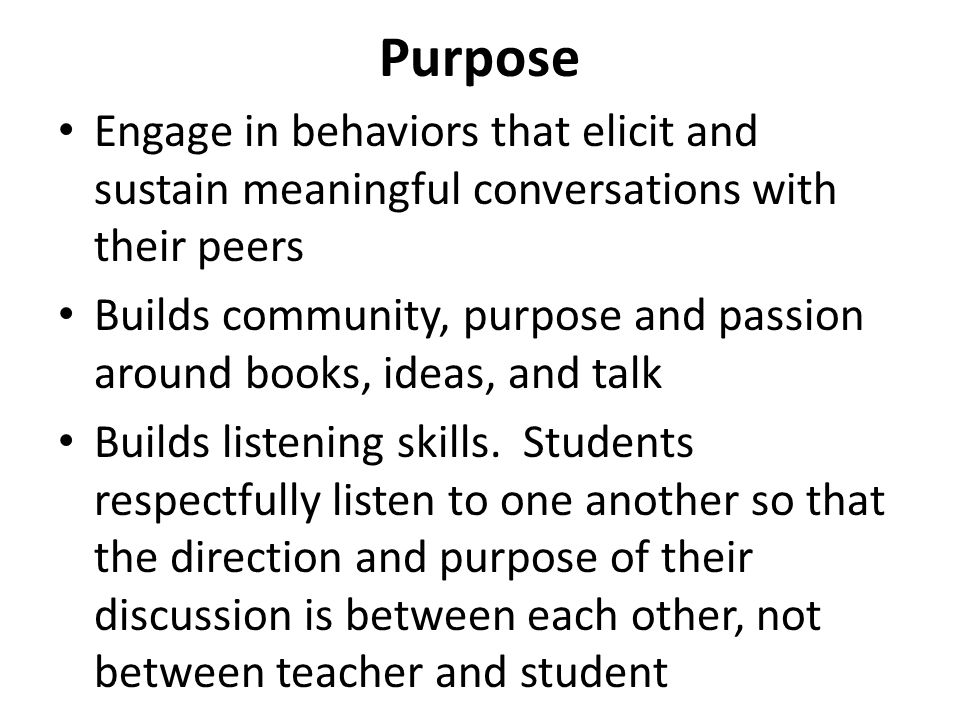 Purpose Engage in behaviors that elicit and sustain meaningful conversations with their peers Builds community, purpose and passion around books, idea
