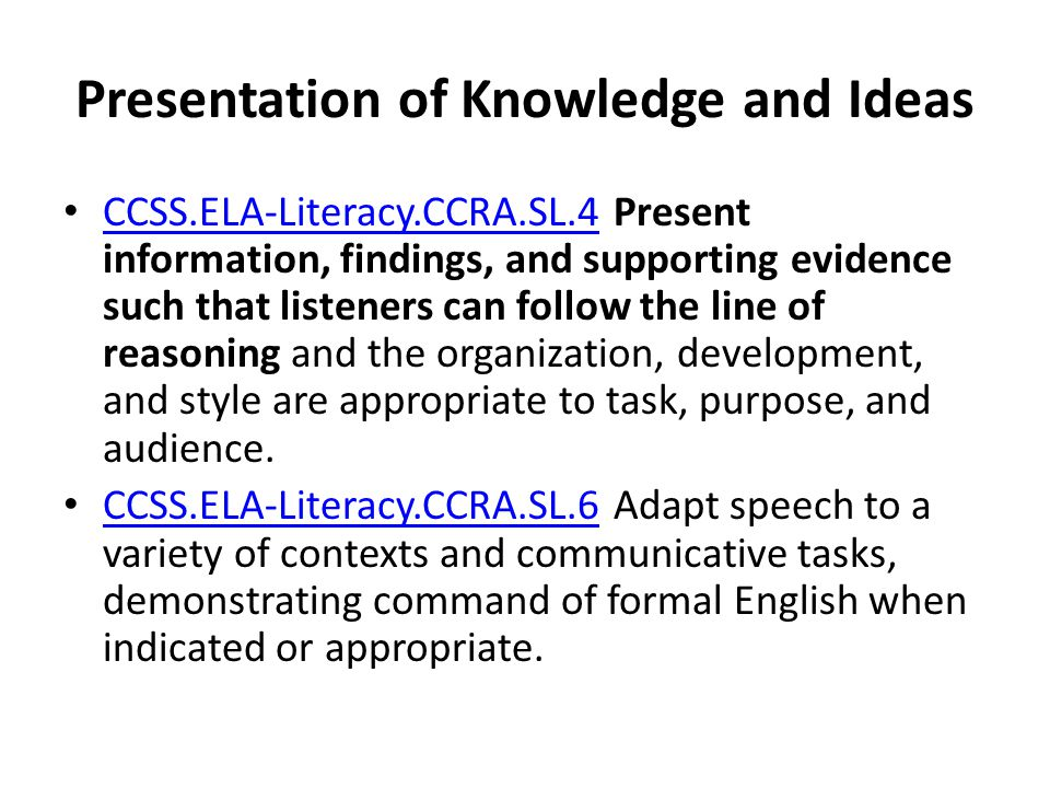 Presentation of Knowledge and Ideas CCSS.ELA-Literacy.CCRA.SL.4 Present information, findings, and supporting evidence such that listeners can follow
