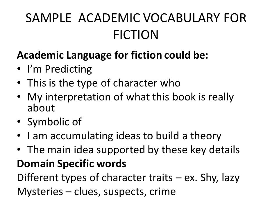 SAMPLE ACADEMIC VOCABULARY FOR FICTION Academic Language for fiction could be: I'm Predicting This is the type of character who My interpretation of w