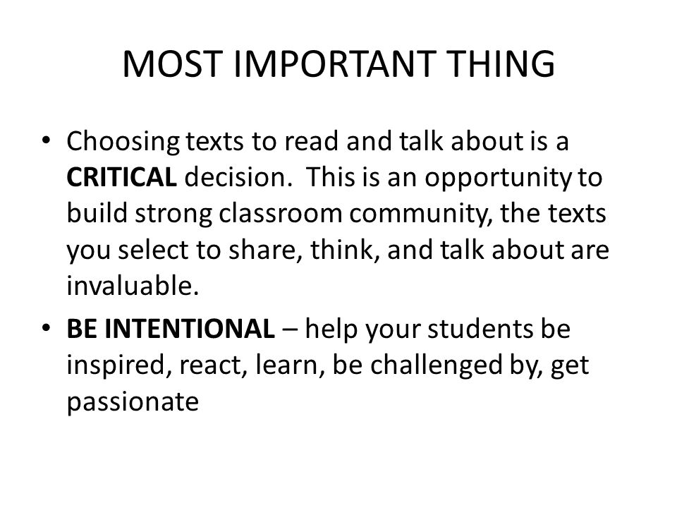 MOST IMPORTANT THING Choosing texts to read and talk about is a CRITICAL decision. This is an opportunity to build strong classroom community, the tex