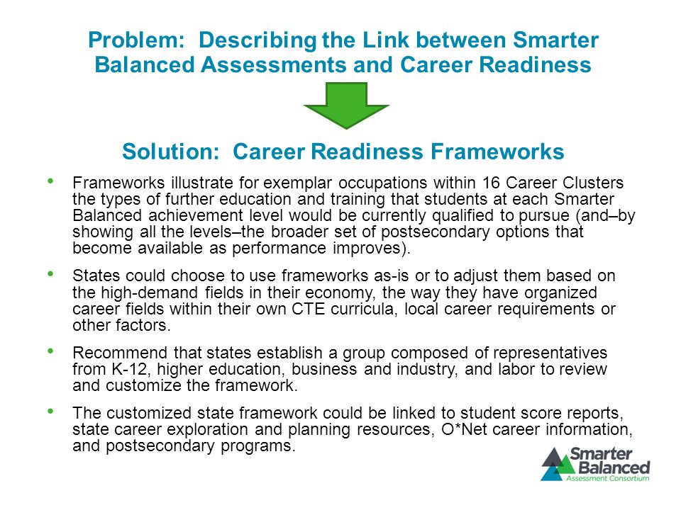 Problem: Describing the Link between Smarter Balanced Assessments and Career Readiness Solution: Career Readiness Frameworks Frameworks illustrate for exemplar occupations within 16 Career Clusters the types of further education and training that students at each Smarter Balanced achievement level would be currently qualified to pursue (and–by showing all the levels–the broader set of postsecondary options that become available as performance improves).