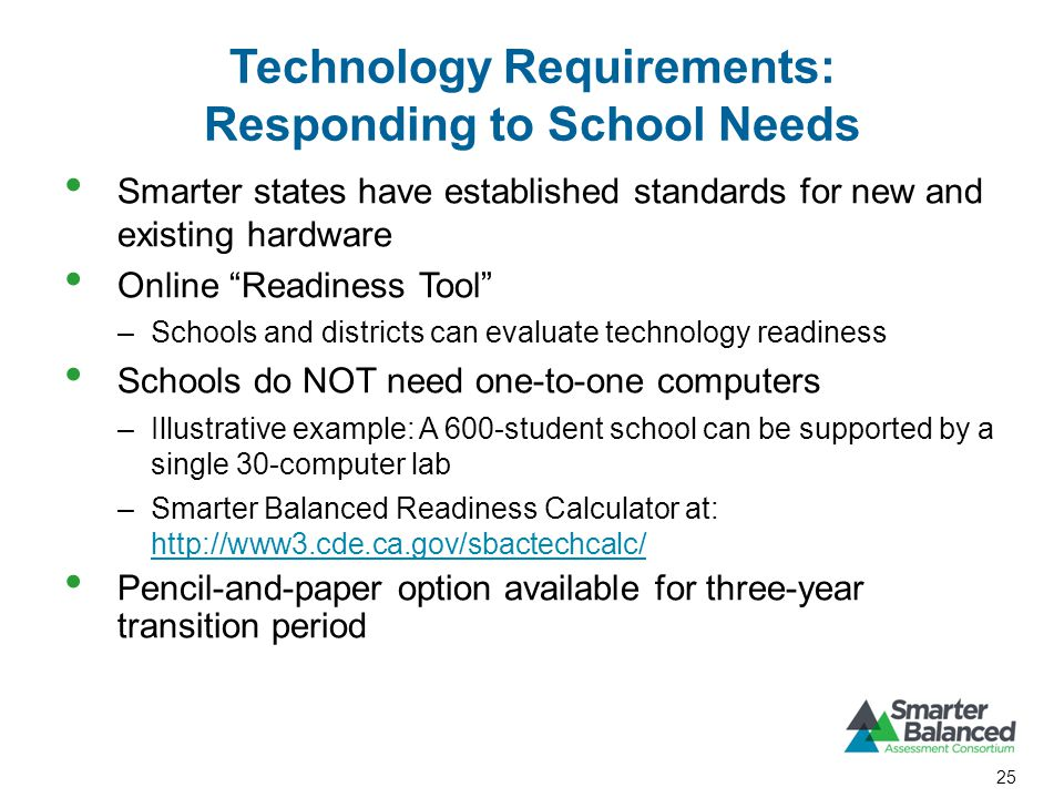 Technology Requirements: Responding to School Needs Smarter states have established standards for new and existing hardware Online Readiness Tool –Schools and districts can evaluate technology readiness Schools do NOT need one-to-one computers –Illustrative example: A 600-student school can be supported by a single 30-computer lab –Smarter Balanced Readiness Calculator at: http://www3.cde.ca.gov/sbactechcalc/ http://www3.cde.ca.gov/sbactechcalc/ Pencil-and-paper option available for three-year transition period 25