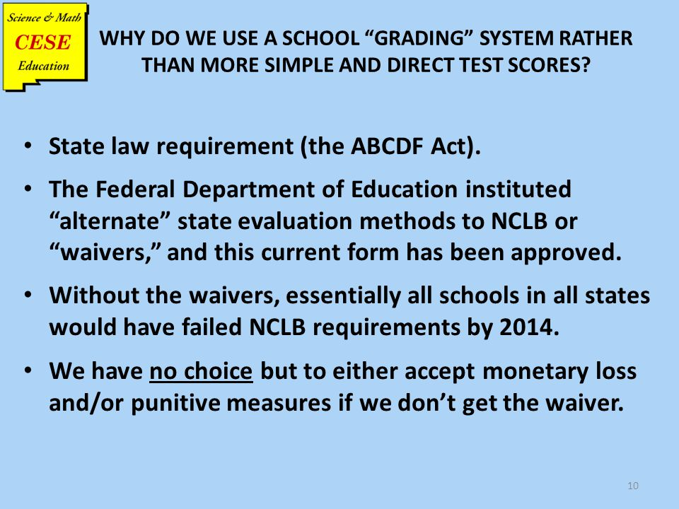 "WHY DO WE USE A SCHOOL ""GRADING"" SYSTEM RATHER THAN MORE SIMPLE AND DIRECT TEST SCORES? State law requirement (the ABCDF Act). The Federal Department"