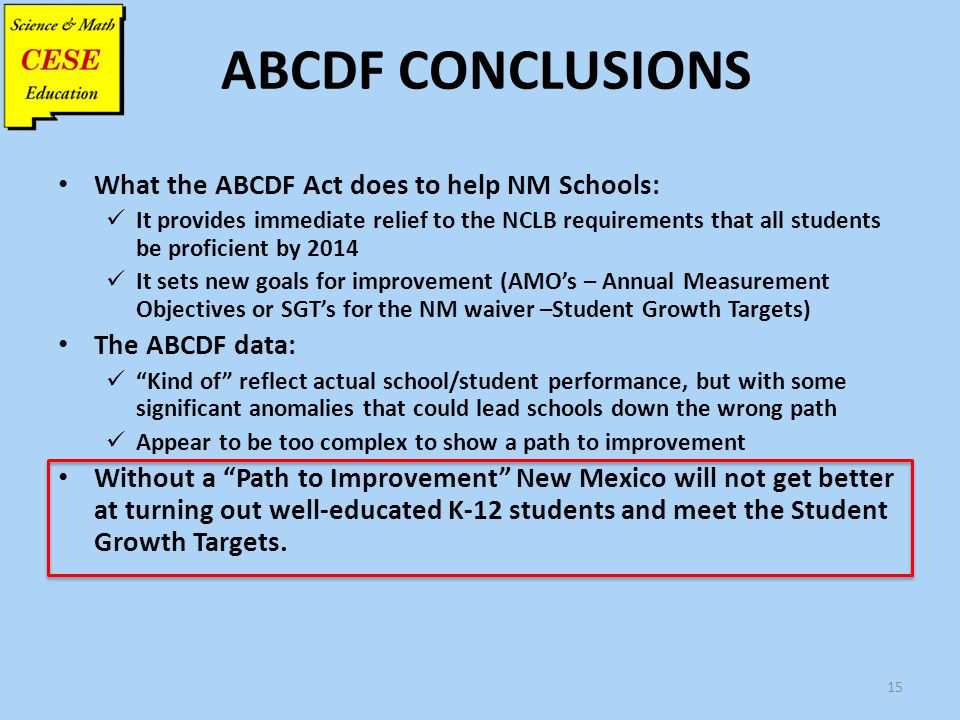 ABCDF CONCLUSIONS What the ABCDF Act does to help NM Schools: It provides immediate relief to the NCLB requirements that all students be proficient by
