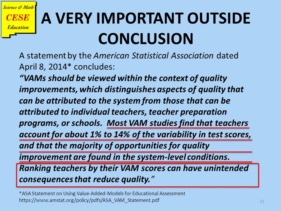 "A VERY IMPORTANT OUTSIDE CONCLUSION 31 A statement by the American Statistical Association dated April 8, 2014* concludes: ""VAMs should be viewed with"