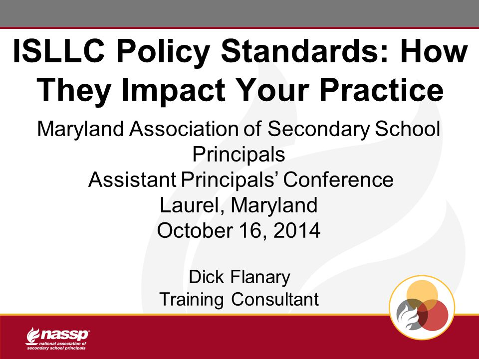 ISLLC Policy Standards: How They Impact Your Practice Maryland Association of Secondary School Principals Assistant Principals' Conference Laurel, Maryland October 16, 2014 Dick Flanary Training Consultant