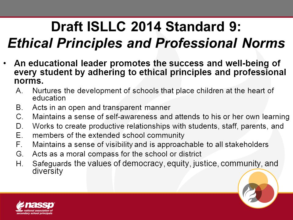 Draft ISLLC 2014 Standard 9: Ethical Principles and Professional Norms An educational leader promotes the success and well-being of every student by adhering to ethical principles and professional norms.
