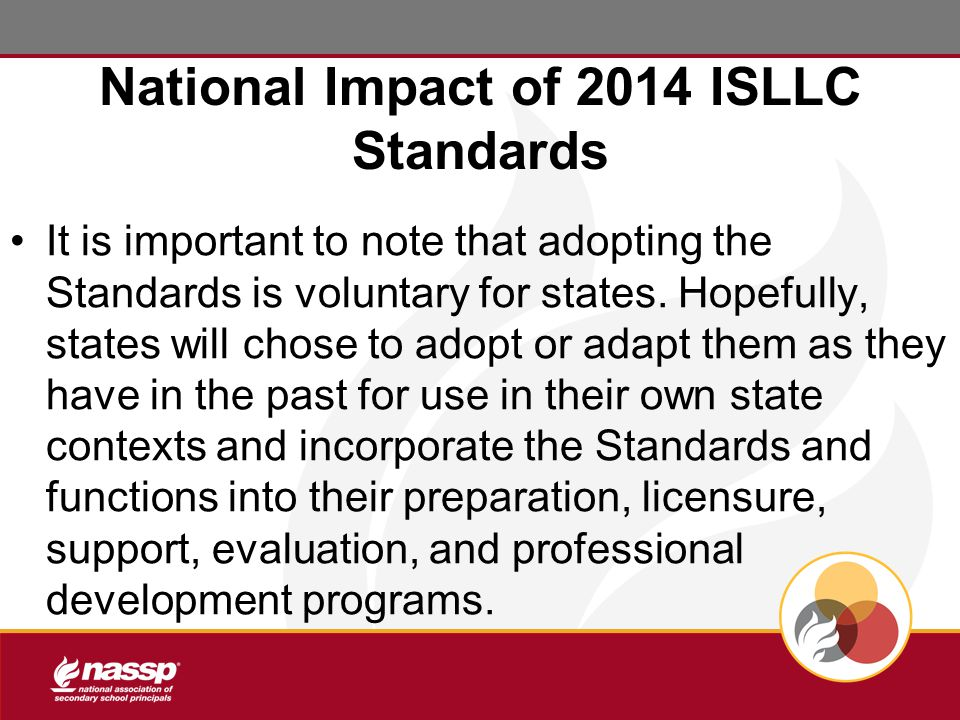 National Impact of 2014 ISLLC Standards It is important to note that adopting the Standards is voluntary for states.