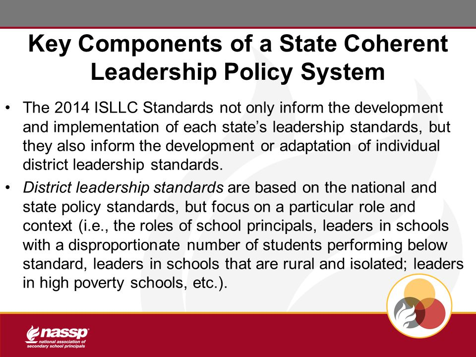 Key Components of a State Coherent Leadership Policy System The 2014 ISLLC Standards not only inform the development and implementation of each state's leadership standards, but they also inform the development or adaptation of individual district leadership standards.