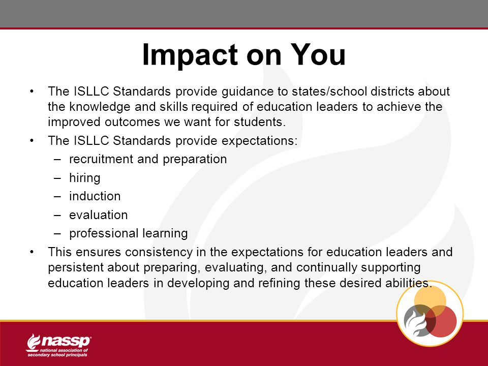 Impact on You The ISLLC Standards provide guidance to states/school districts about the knowledge and skills required of education leaders to achieve the improved outcomes we want for students.