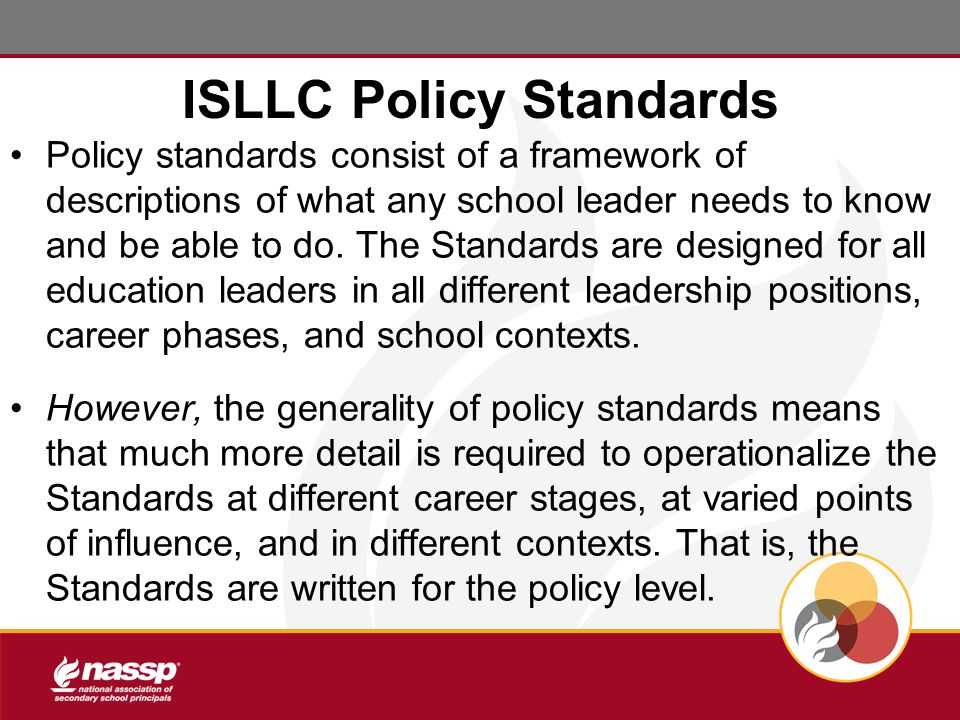 ISLLC Policy Standards Policy standards consist of a framework of descriptions of what any school leader needs to know and be able to do.