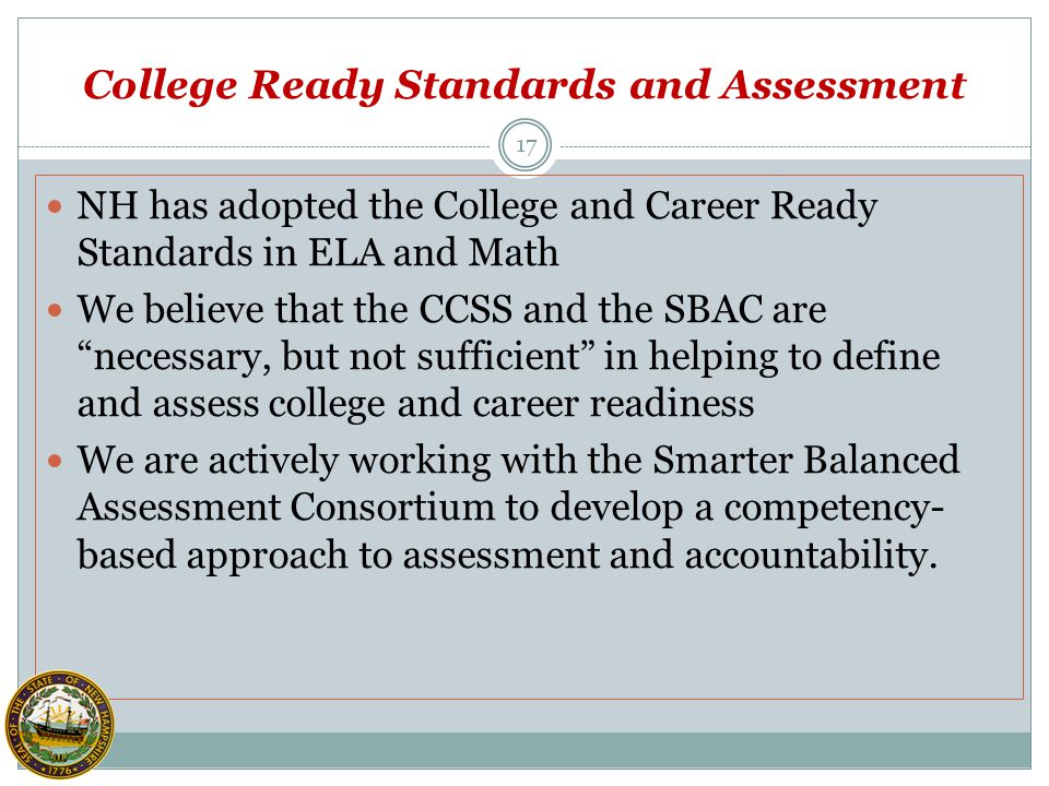 NH has adopted the College and Career Ready Standards in ELA and Math We believe that the CCSS and the SBAC are necessary, but not sufficient in helping to define and assess college and career readiness We are actively working with the Smarter Balanced Assessment Consortium to develop a competency- based approach to assessment and accountability.