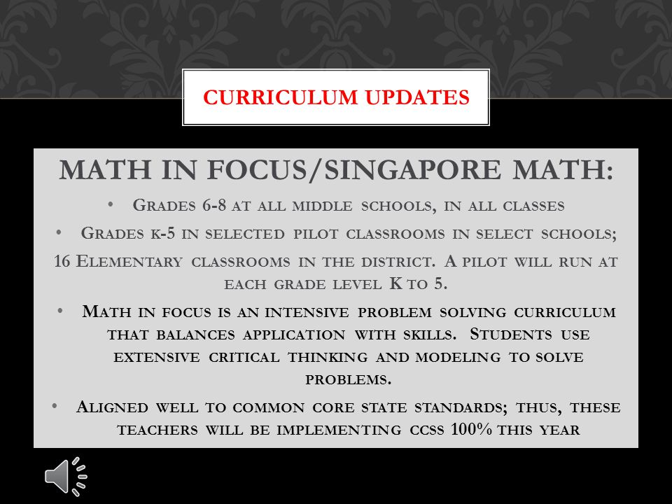 MATH IN FOCUS/SINGAPORE MATH: G RADES 6-8 AT ALL MIDDLE SCHOOLS, IN ALL CLASSES G RADES K -5 IN SELECTED PILOT CLASSROOMS IN SELECT SCHOOLS ; 16 E LEMENTARY CLASSROOMS IN THE DISTRICT.
